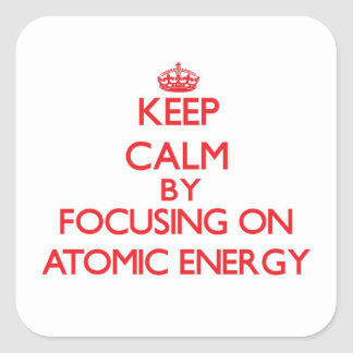 Keep Calm by focusing on Atomic Energy Square Sticker