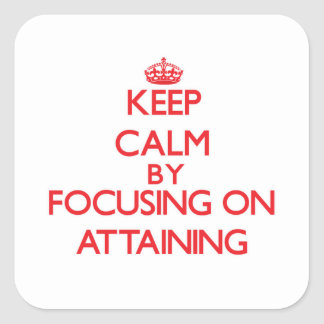 Keep Calm by focusing on Attaining Square Sticker