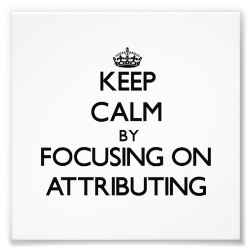 Keep Calm by focusing on Attributing Photo