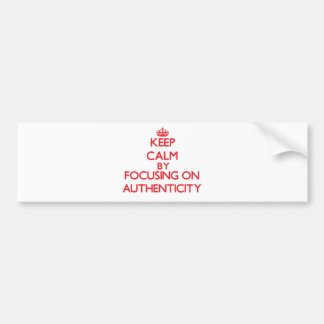 Keep Calm by focusing on Authenticity Bumper Stickers