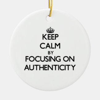 Keep Calm by focusing on Authenticity Christmas Ornaments