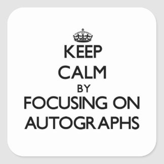 Keep Calm by focusing on Autographs Square Sticker