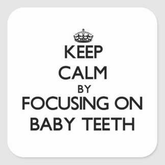 Keep Calm by focusing on Baby Teeth Square Sticker