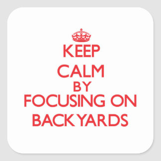 Keep Calm by focusing on Backyards Square Stickers