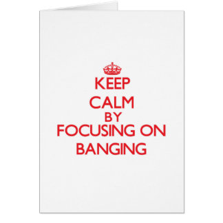 Keep Calm by focusing on Banging Greeting Card