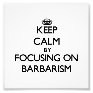 Keep Calm by focusing on Barbarism Photo Print