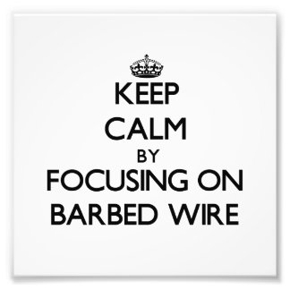 Keep Calm by focusing on Barbed Wire Photo Art