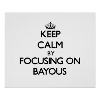 Keep Calm by focusing on Bayous Posters