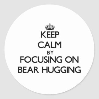 Keep Calm by focusing on Bear Hugging Classic Round Sticker