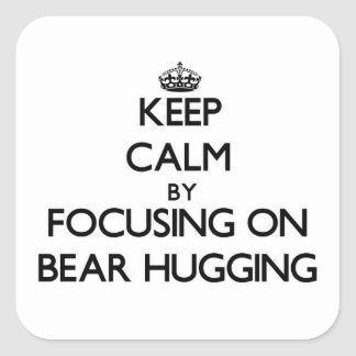 Keep Calm by focusing on Bear Hugging Square Sticker