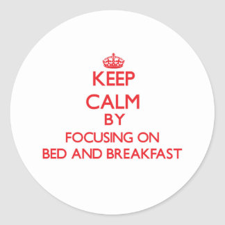 Keep Calm by focusing on Bed And Breakfast Round Sticker