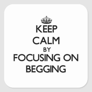Keep Calm by focusing on Begging Square Sticker