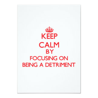 Keep Calm by focusing on Being a Detriment 5x7 Paper Invitation Card