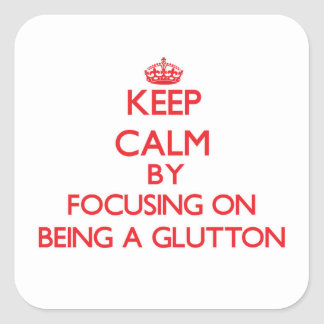 Keep Calm by focusing on Being A Glutton Square Sticker