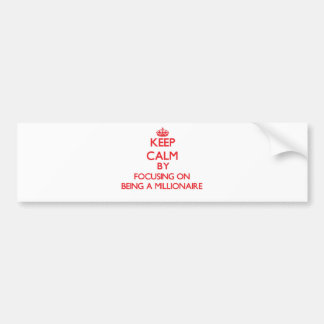 Keep Calm by focusing on Being A Millionaire Car Bumper Sticker