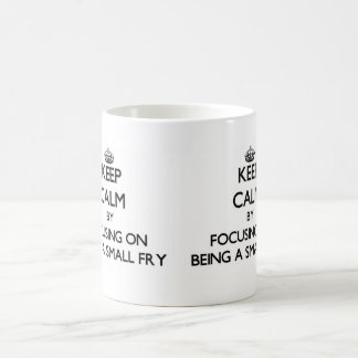 Keep Calm by focusing on Being A Small Fry Coffee Mugs