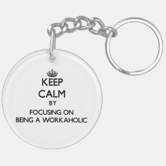 Keep Calm by focusing on Being A Workaholic Double-Sided Round Acrylic Keychain
