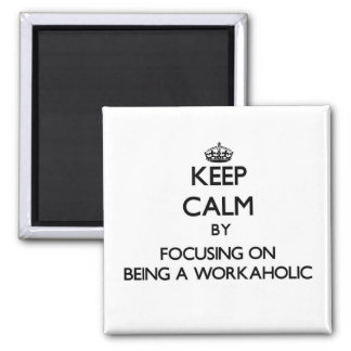 Keep Calm by focusing on Being A Workaholic Refrigerator Magnet