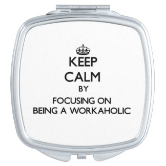 Keep Calm by focusing on Being A Workaholic Vanity Mirror