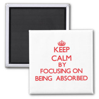 Keep Calm by focusing on Being  Absorbed Fridge Magnets