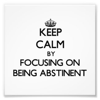 Keep Calm by focusing on Being Abstinent Photographic Print