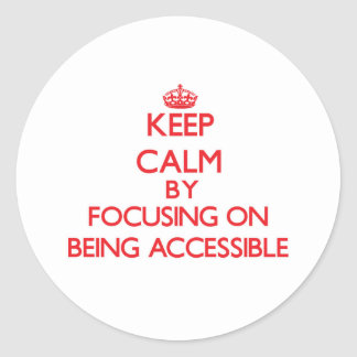 Keep Calm by focusing on Being Accessible Classic Round Sticker