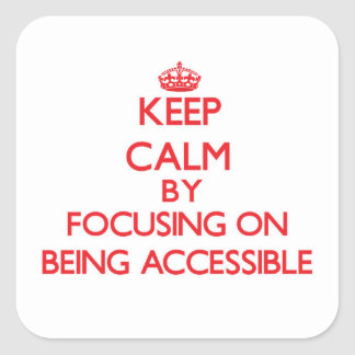 Keep Calm by focusing on Being Accessible Square Stickers