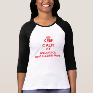 Keep Calm by focusing on Being Accident Prone T Shirt
