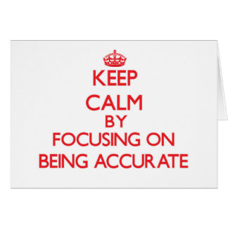 Keep Calm by focusing on Being Accurate Greeting Card