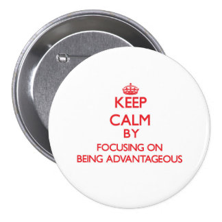 Keep Calm by focusing on Being Advantageous Pinback Button