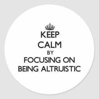 Keep Calm by focusing on Being Altruistic Round Stickers