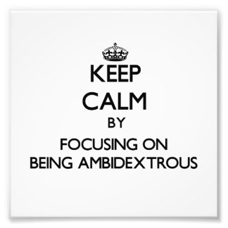 Keep Calm by focusing on Being Ambidextrous Photographic Print