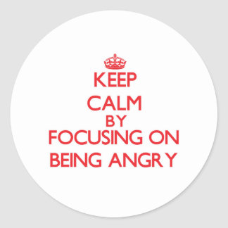 Keep Calm by focusing on Being Angry Round Stickers