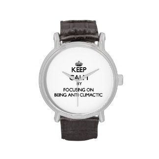 Keep Calm by focusing on Being Anti-Climactic Wrist Watches