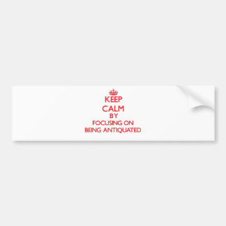 Keep Calm by focusing on Being Antiquated Car Bumper Sticker