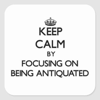 Keep Calm by focusing on Being Antiquated Square Sticker