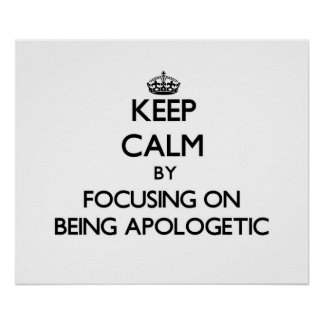 Keep Calm by focusing on Being Apologetic Poster