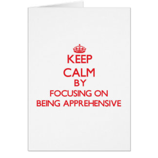 Keep Calm by focusing on Being Apprehensive Greeting Cards
