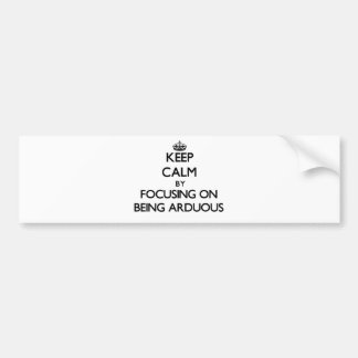 Keep Calm by focusing on Being Arduous Bumper Stickers