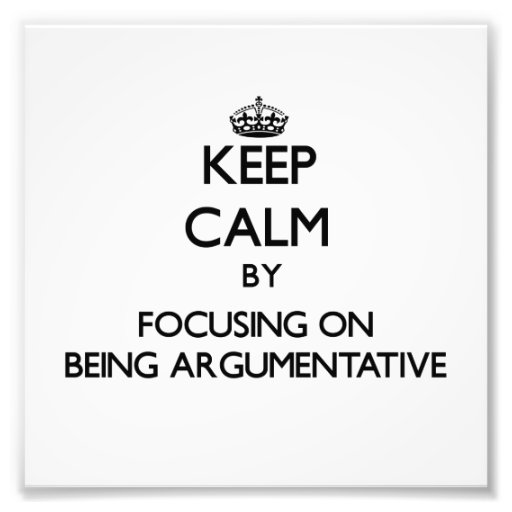 Keep Calm by focusing on Being Argumentative Photo