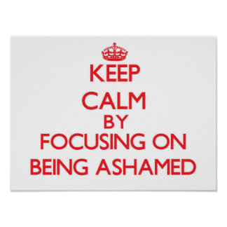 Keep Calm by focusing on Being Ashamed Posters