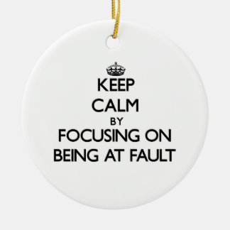 Keep Calm by focusing on Being At Fault Double-Sided Ceramic Round Christmas Ornament