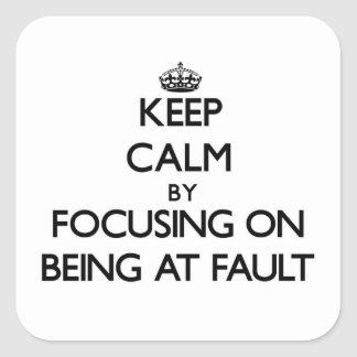 Keep Calm by focusing on Being At Fault Square Sticker