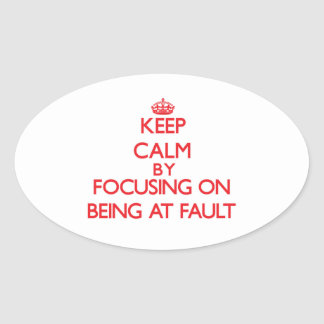 Keep Calm by focusing on Being At Fault Oval Sticker