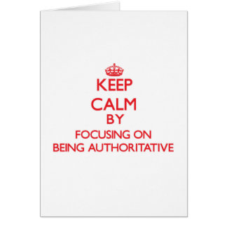 Keep Calm by focusing on Being Authoritative Greeting Card
