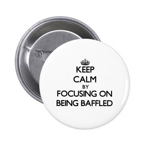 Keep Calm by focusing on Being Baffled Pinback Buttons