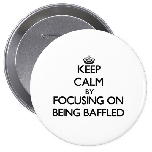 Keep Calm by focusing on Being Baffled Pinback Button
