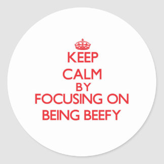 Keep Calm by focusing on Being Beefy Classic Round Sticker
