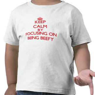 Keep Calm by focusing on Being Beefy Tshirt