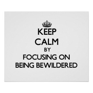 Keep Calm by focusing on Being Bewildered Posters
